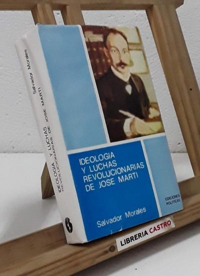 Ideología y luchas revolucionarias de José Martí - Salvador Morales