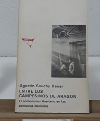 Entre los campesinos de Aragón. El comunismo libertario en las comarcas liberadas - Agustín Souchy Bauer