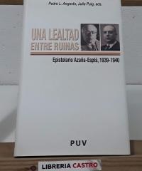 Una lealtad entre ruinas. Espistolario Azaña - Esplá, 1939 - 1940 - Pedro L. Angosto y Julia Puig