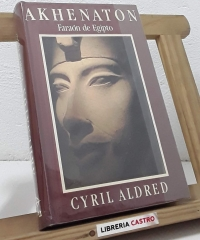 Akhenaton. Faraón de Egipto - Cyril Aldred