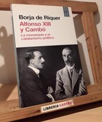 Alfonso XIII y Cambó. La monarquía y el catalanismo político - Borja de Riquer
