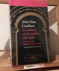 La música en el castillo del cielo. Un retrato de Johann Sebastian Bach - John Eliot Gardiner
