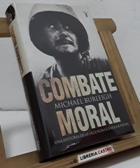 Combate moral. Una historia de la Segunda Guerra Mundial - Michael Burleigh