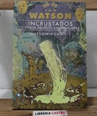 Incrustados y otros delirios racionalistas. Watsonianas 1 - Ian Watson