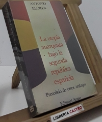 La utopía anarquista bajo la segunda republica española. Precedido de otros trabajos - Antonio Elorza